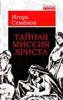 Семенов Игорь Тайная миссия Христа 978-5-222-16336-8, 978-5-9265-0724-6