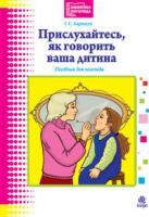 Барищук Галина Степанівна Прислухайтесь, як говорить ваша дитина. 978-966-10-0454-1