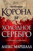 Маршалл Алекс Багряная империя. Книга 1. Корона за холодное серебро 978-5-389-10227-9