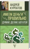 Курпатов Андрей Имеем деньги правильно. Думай, делай, богатей 978-5-17-110305-7