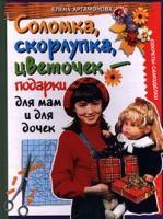 Елена Артамонова Соломка, скорлупка, цветочек - подарки для мам и для дочек. Секреты-самоделки 5-04-006811-5