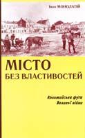 Монолатій Іван Місто без властивостей. Коломийська фуга Великої війни 978-966-668-343-7