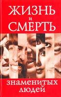 сост. В.Н. Степанян Жизнь и смерть знаменитых людей 978-5-17-046979-6