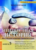 Булгаков Влад Неизвестная история. По следам забытых цивилизаций. Кн. 5 978-5-9787-0159-3