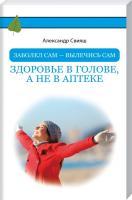 Свияш Александр Заболел сам - вылечись сам. Здоровье в голове, а не в аптеке 978-5-17-102296-9