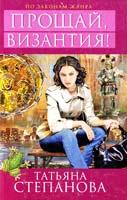 Степанова Татьяна Прощай, Византия! 978-5-699-57481-0