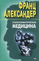 Франц Александер Психосоматическая медицина. Принципы и практическое применение 5-04-009099-4