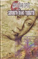 Орос Ярослав Заповіти білих горватів : Кощуни 966-608-522-4
