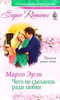 Эрли Марго Чего не сделаешь ради любви 978-5-227-02677-4