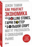 Тамни Джон Как работает экономика. Что Rolling Stones, Гарри Поттер и большой спорт могут рассказать о свободном рынке 978-966-03-7808-7