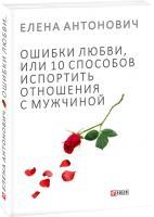 Елена Антонович Ошибки любви, или 10 способов испортить отношения с мужчиной 978-966-03-7754-7