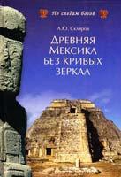 Скляров Андрей Древняя Мексика без кривых зеркал 978-5-9533-3695-6