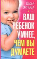 Дарья Орлова Ваш ребенок умнее, чем вы думаете 978-5-93878-263-1, 5-93878-263-5