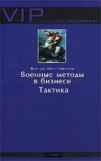Виктор Ярославский Военные методы в бизнесе. Тактика 5-94371-100-7