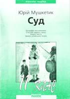Автор-укладач О. Д. Марченко Мушкетик Ю. Суд: Посібник для 11 класу 966-624-129-3