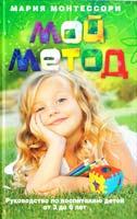 Монтессори Мария Мой метод. Руководство по воспитанию детей от 3 до 6 лет 978-5-227-02701-6