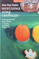 Лаурен Анна-Лєна Невідома ціна свободи - демократичні революції у Грузії, Україні та Киргизії 978-966-441-287-9