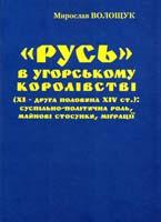 Волощук Мирослав «Русь» в Угорському королівстві (XI - друга половина XIV ст.): суспільно-політична роль, майнові стосунки, міграції 978-966-668-339-0