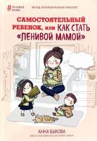 Быкова Анна Самостоятельный ребенок, или Как стать «ленивой мамой»