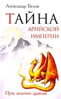 Белов Александр Тайна арийской империи. Путь золотого дракона 978-5-413-00528-6