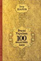 Шаров Ігор Вчені України: 100 видатних імен 966-505-054-0