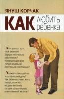 Януш Корчак Как любить ребенка 978-5-17-060895-9, 978-5-9757-0470-2, 978-5-226-01233-4