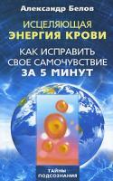 Александр Белов Исцеляющая энергия крови. Как исправить свое самочувствие за 5 минут 978-5-227-02081-9