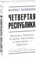 Борис Ложкин Четвертая республика: Почему Европе нужна Украина, аУкраине— Европа. 978-966-03-7520-8