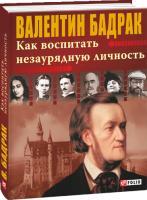 Бадрак Валентин Как воспитать незаурядную личность 978-966-03-7073-9