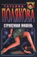 Татьяна Полякова Строптивая мишень 5-251-00432-х, 5-04-004290-6