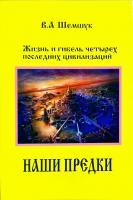 Шемшук Владимир Наши предки. Жизнь и гибель трех последних цивилизаций 978-5-93871-095-5