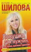 Юлия Шилова Ловушка для мужчин, или Умная, красивая, одинокая 5-17-070508-5, 978-5-17-070508-5