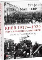 Машкевич Стефан Киев 1917—1920. Том 1. Прощание с империей 978-966-03-8750-8