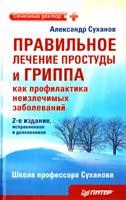 Суханов Александр Правильное лечение простуды и гриппа как профилактика неизлечимых заболеваний. 2-е издание, исправленное и дополненное 978-5-49807-881-6