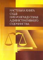 Упорядник Лівшиц Давид Настільна книга судді при розгяді справ адміністративного судочинства [текст] практичний посібник 978-611-01-0485-2