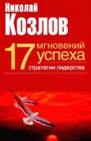 Николай Козлов 17 мгновений успеха: стратегии лидерства 5-17-022205-х, 5-271-08804-9, 5-9602-0115-1