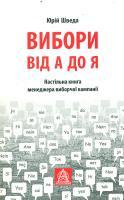 Шведа Юрій Вибори від А до Я. Настільна книга менеджера виборчої компанії 978-617-664-047-9