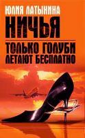 Юлия Латынина Только голуби летают бесплатно. Ничья 978-5-699-22697-9