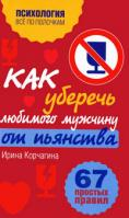Ирина Корчагина Как уберечь любимого мужчину от пьянства. 67 простых правил 978-5-699-41134-4