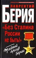 Берия Лаврентий «Без Сталина России не быть!» Тайный архив Берии 978-5-9955-0380-4