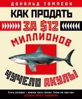 Томпсон Дональд Как продать за $12 миллионов чучело акулы 978-5-389-13019-7