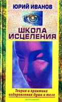 Юрий Иванов Школа исцеления. Теория и практика оздоровления души и тела 5-227-01063-3