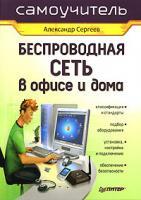 Александр Сергеев Беспроводная сеть в офисе и дома 978-5-91180-203-5, 5-91180-203-1