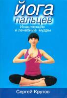Крутов Сергей Йога пальцев. Исцеляющие и лечебные мудры 978-5-699-31901-5
