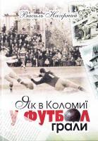 Нагірний Василь Як в Коломиї у футбол грали