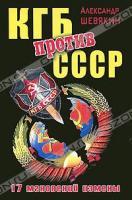 Александр Шевякин КГБ против СССР. 17 мгновений измены 978-5-699-46722-8