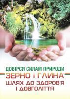 упор. І. М. Артеменко Довірся силам природи. Зерно і глина. Шлях до здоров'я і довголіття