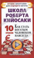 Лариса Базарова Школа Роберта Кийосаки. 10 уроков, как стать богатым человеком навсегда 978-5-17-068299-7