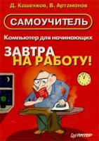Д. Кашенков, В. Артамонов Компьютер для начинающих. Завтра на работу! Самоучитель 5-318-00409-1
