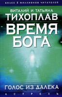 Виталий и Татьяна Тихоплав Время Бога. Голос из далека 5-17-035837-7, 5-271-13520-9, 985-13-6634-х
